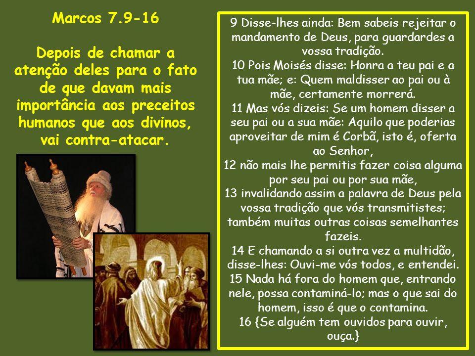 9 Disse-lhes ainda: Bem sabeis rejeitar o mandamento de Deus, para guardardes a vossa tradição. 10 Pois Moisés disse: Honra a teu pai e a tua mãe; e: