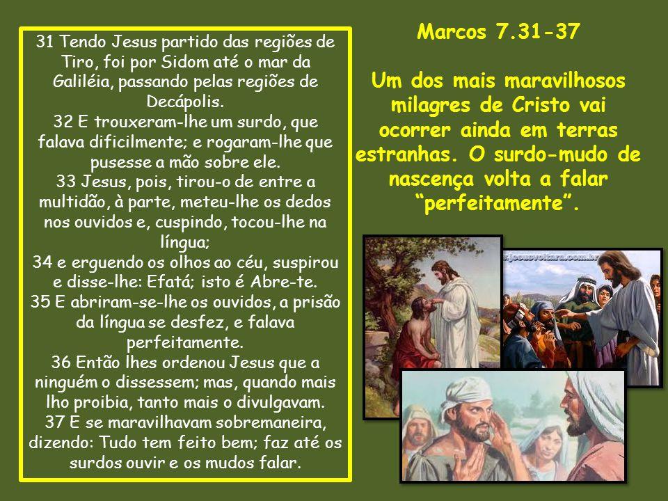 31 Tendo Jesus partido das regiões de Tiro, foi por Sidom até o mar da Galiléia, passando pelas regiões de Decápolis. 32 E trouxeram-lhe um surdo, que