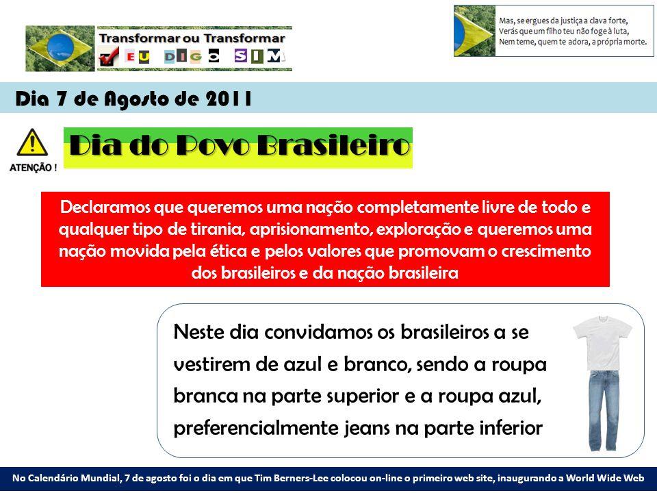 Dia 7 de Agosto de 2011 No Calendário Mundial, 7 de agosto foi o dia em que Tim Berners-Lee colocou on-line o primeiro web site, inaugurando a World Wide Web Dia do Povo Brasileiro Declaramos que queremos uma nação completamente livre de todo e qualquer tipo de tirania, aprisionamento, exploração e queremos uma nação movida pela ética e pelos valores que promovam o crescimento dos brasileiros e da nação brasileira Neste dia convidamos os brasileiros a se vestirem de azul e branco, sendo a roupa branca na parte superior e a roupa azul, preferencialmente jeans na parte inferior