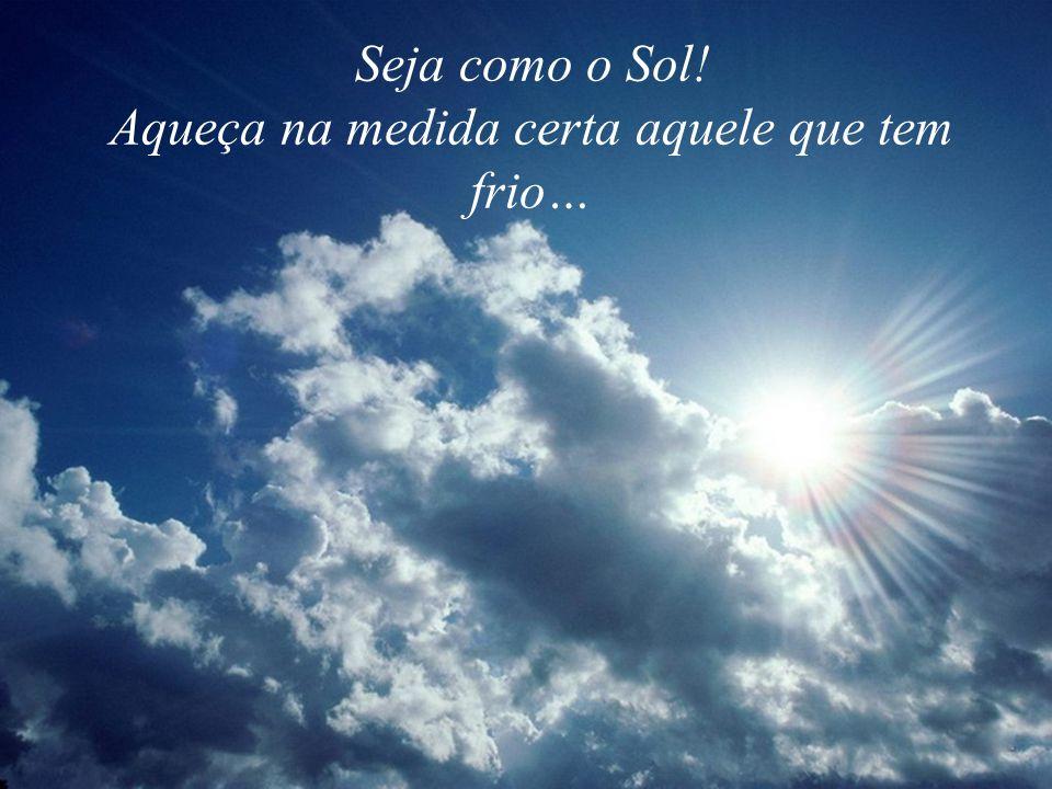 Seja como o Sol! Aqueça na medida certa aquele que tem frio…