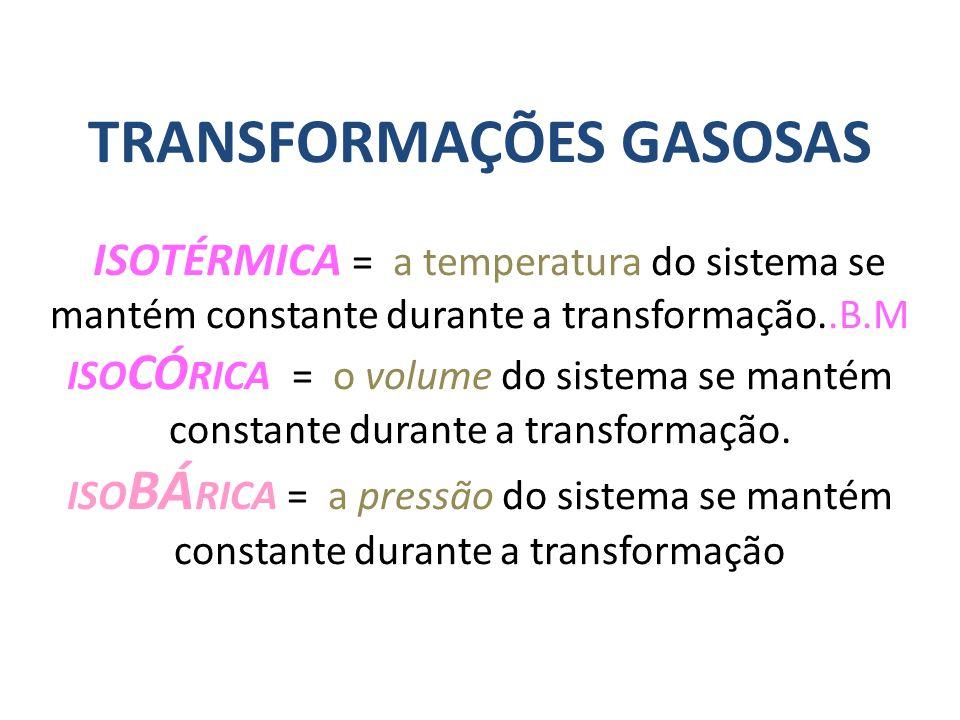 TRANSFORMAÇÕES GASOSAS ISOTÉRMICA = a temperatura do sistema se mantém constante durante a transformação..B.M ISO CÓ RICA = o volume do sistema se man