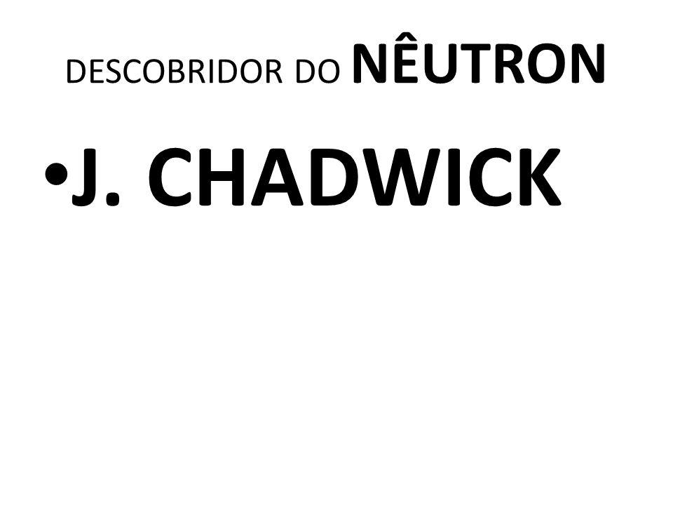 DESCOBRIDOR DO NÊUTRON J. CHADWICK