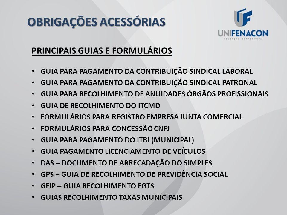 PRINCIPAIS GUIAS E FORMULÁRIOS DARF DECLARAÇÃO DE IMPORTAÇÃO DECLARAÇÃO DE EXPORTAÇÃO CONSULTA PARA ALVARÁ DE LOCALIZAÇÃO CARNÊS RECOLHIMENTO ISS GUIA DE RECOLHIMENTO DE IPI GUIA DE RECOLHIMENTO DE ICMS FORMULÁRIO PARA TAXA EMISSÃO PASSAPORTE DARP – ARRECADAÇÃO DE CONTRIBUIÇÕES PREVIDENCIÁRIAS GR – GUIA DE RECOLHIMENTO TAXAS ESTADUAIS CARNÊ DE IPTU GUIAS PAGAMENTO DE IPVA OBRIGAÇÕES ACESSÓRIAS