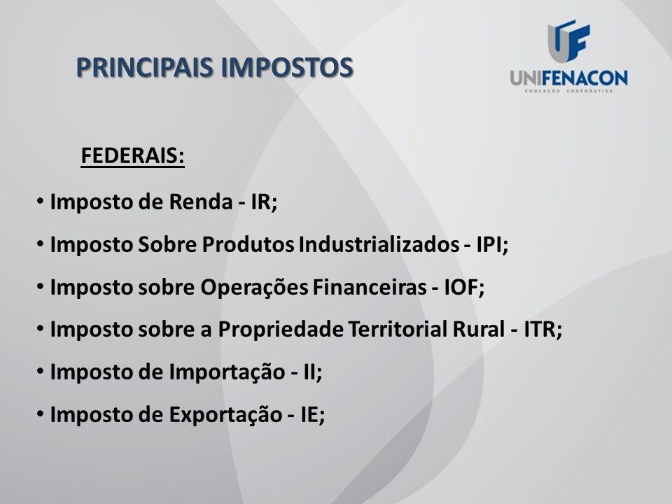 PRINCIPAIS IMPOSTOS FEDERAIS: Imposto de Renda - IR; Imposto Sobre Produtos Industrializados - IPI; Imposto sobre Operações Financeiras - IOF; Imposto sobre a Propriedade Territorial Rural - ITR; Imposto de Importação - II; Imposto de Exportação - IE;