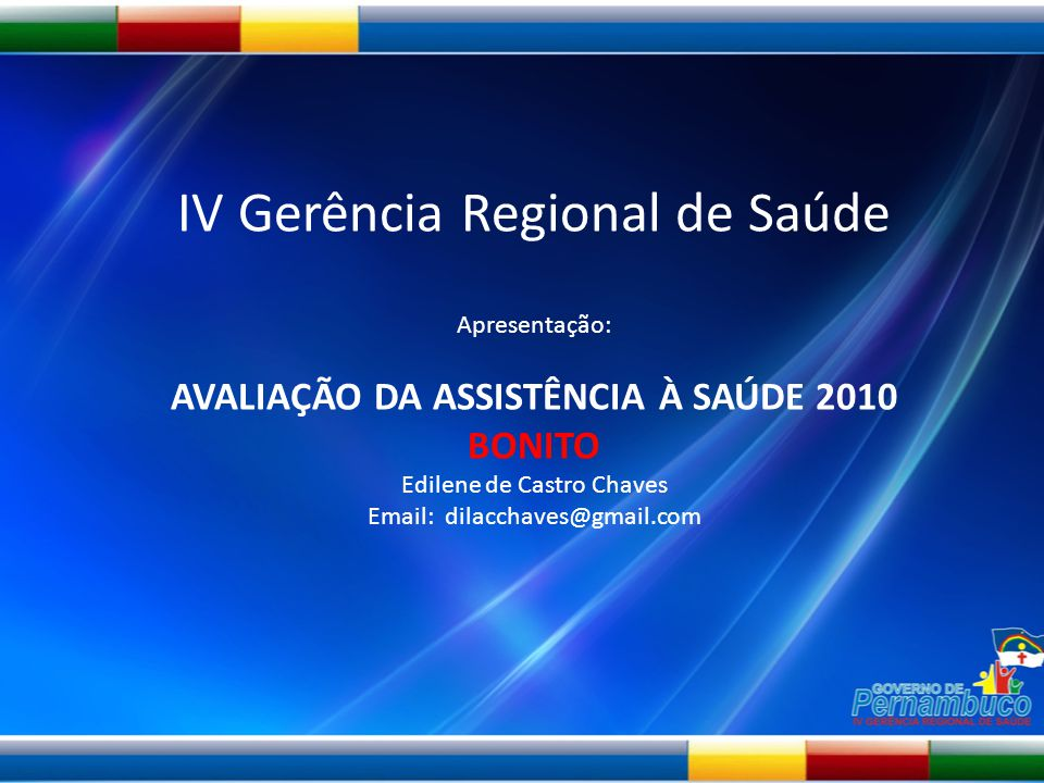 IV Gerência Regional de Saúde Apresentação: AVALIAÇÃO DA ASSISTÊNCIA À SAÚDE 2010 BONITO Edilene de Castro Chaves Email: dilacchaves@gmail.com