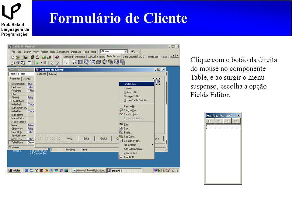 Clique com o botão da direita do mouse no componente Table, e ao surgir o menu suspenso, escolha a opção Fields Editor. Formulário de Cliente
