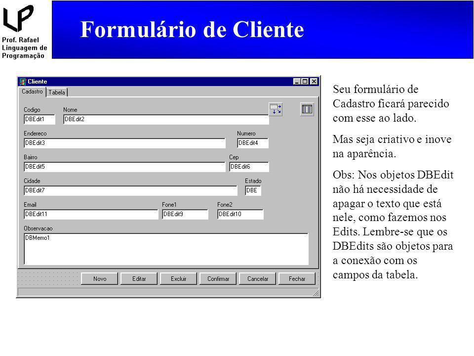 Formulário de Cliente Seu formulário de Cadastro ficará parecido com esse ao lado. Mas seja criativo e inove na aparência. Obs: Nos objetos DBEdit não