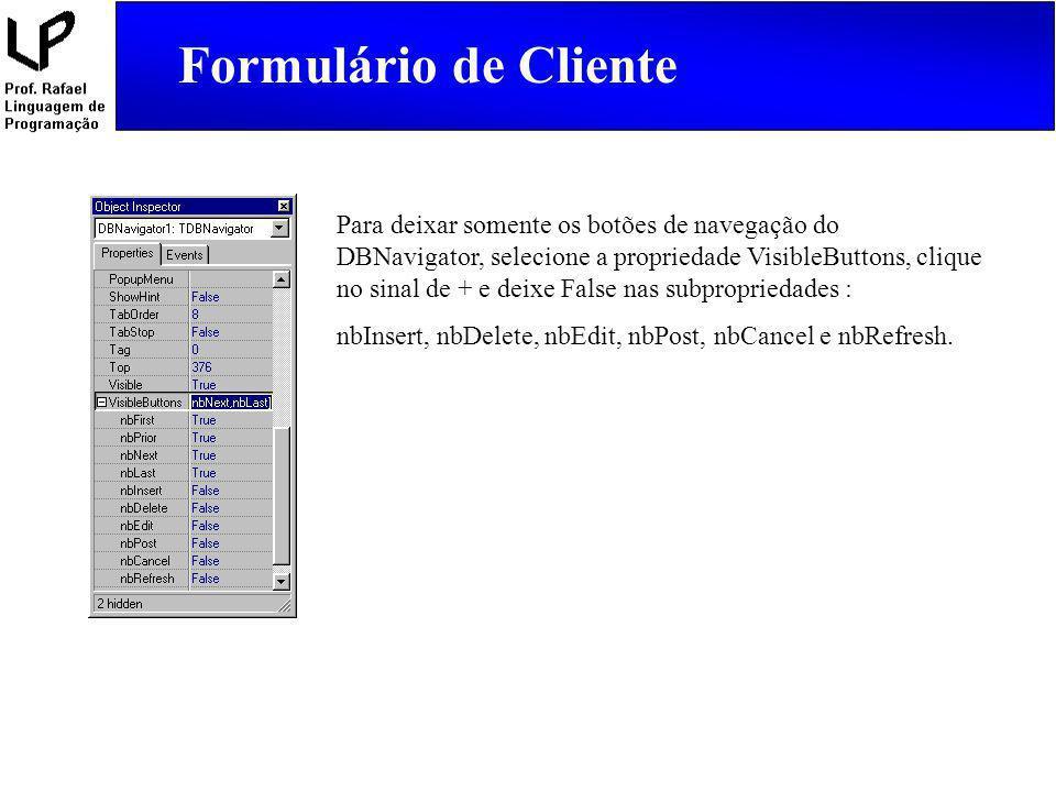 Formulário de Cliente Para deixar somente os botões de navegação do DBNavigator, selecione a propriedade VisibleButtons, clique no sinal de + e deixe