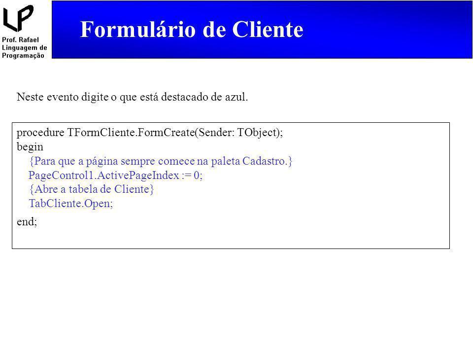Formulário de Cliente procedure TFormCliente.FormCreate(Sender: TObject); begin {Para que a página sempre comece na paleta Cadastro.} PageControl1.Act