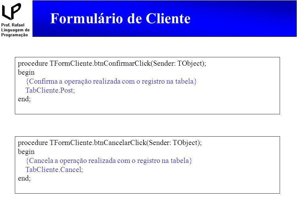 Formulário de Cliente procedure TFormCliente.btnConfirmarClick(Sender: TObject); begin {Confirma a operação realizada com o registro na tabela} TabCli