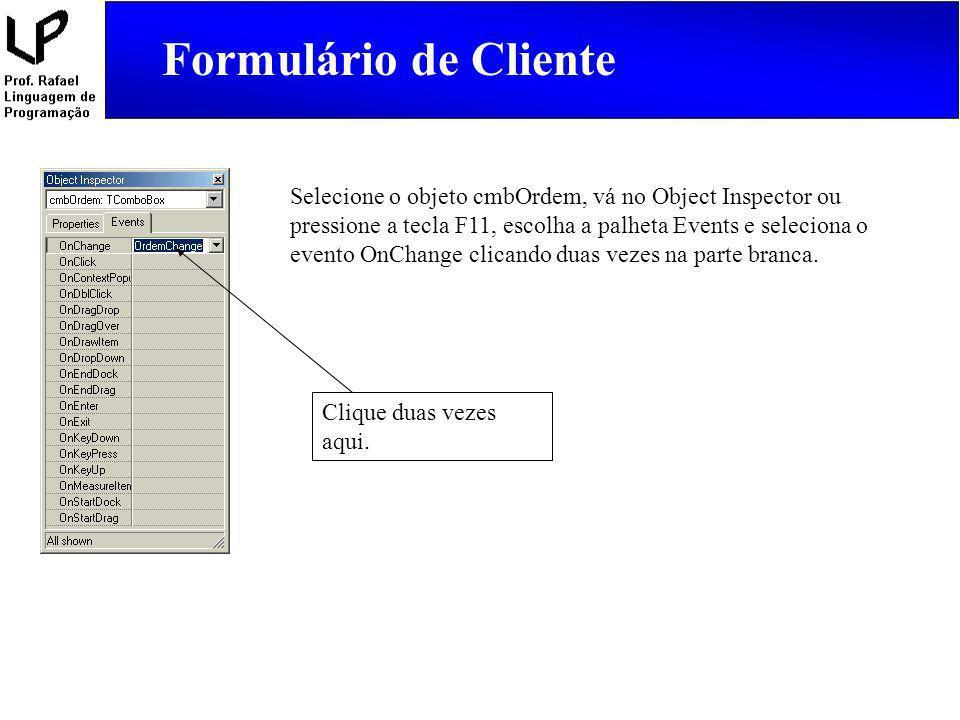 Formulário de Cliente Selecione o objeto cmbOrdem, vá no Object Inspector ou pressione a tecla F11, escolha a palheta Events e seleciona o evento OnCh