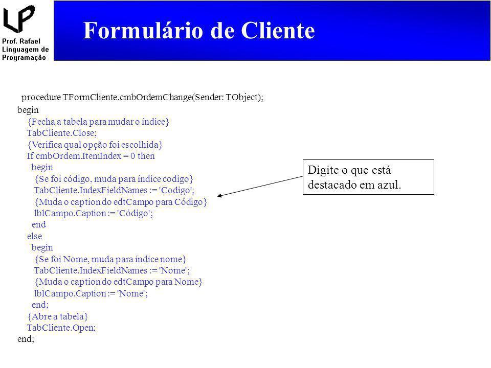 Formulário de Cliente procedure TFormCliente.cmbOrdemChange(Sender: TObject); begin {Fecha a tabela para mudar o índice} TabCliente.Close; {Verifica q