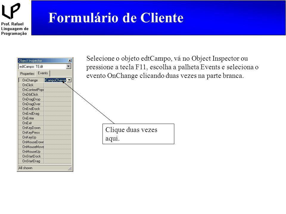 Formulário de Cliente Selecione o objeto edtCampo, vá no Object Inspector ou pressione a tecla F11, escolha a palheta Events e seleciona o evento OnCh