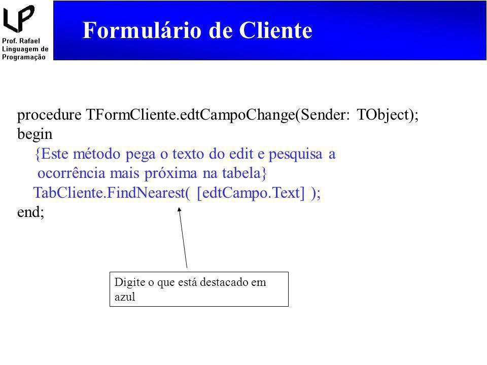 Formulário de Cliente procedure TFormCliente.edtCampoChange(Sender: TObject); begin {Este método pega o texto do edit e pesquisa a ocorrência mais pró