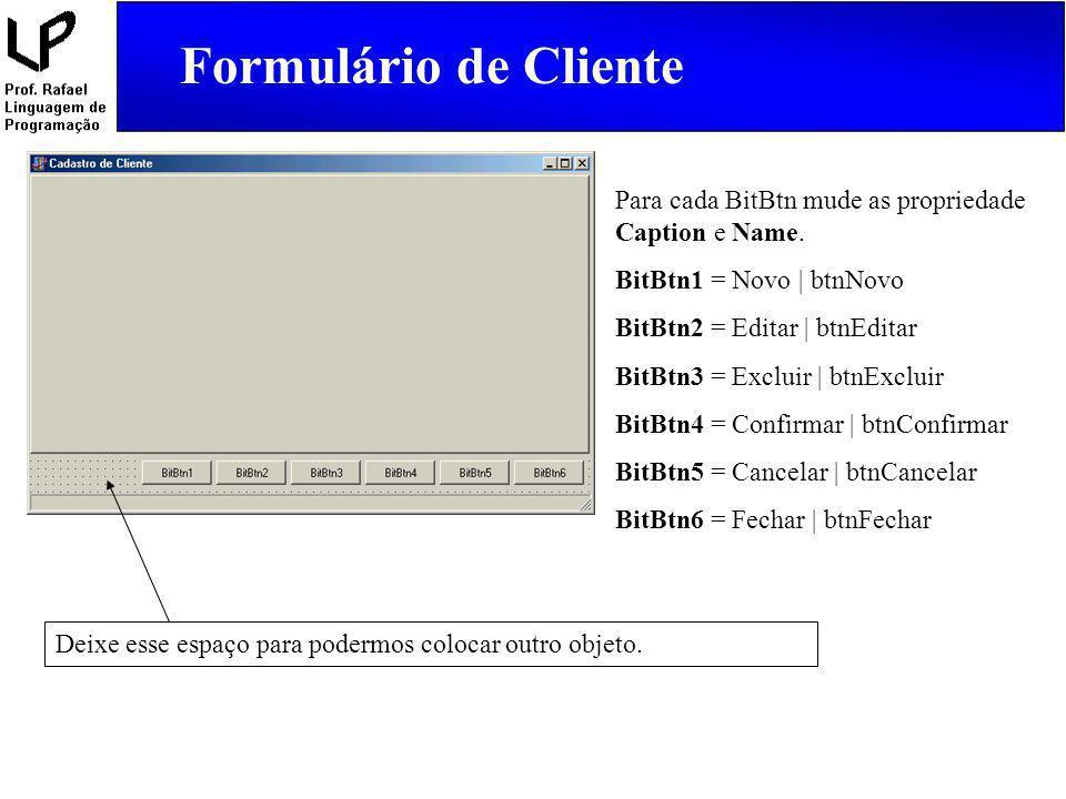 Formulário de Cliente Para cada BitBtn mude as propriedade Caption e Name. BitBtn1 = Novo   btnNovo BitBtn2 = Editar   btnEditar BitBtn3 = Excluir   b