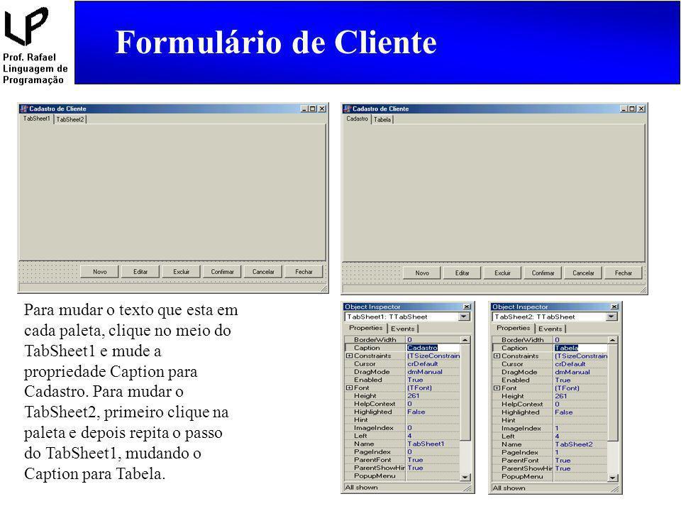 Formulário de Cliente procedure TFormCliente.FormCreate(Sender: TObject); begin {Para que a página sempre comece na paleta Cadastro.} PageControl1.ActivePageIndex := 0; {Abre a tabela de Cliente} TabCliente.Open; end; Neste evento digite o que está destacado de azul.