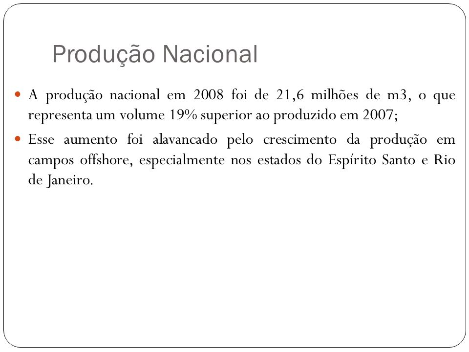 Produção Nacional A produção nacional em 2008 foi de 21,6 milhões de m3, o que representa um volume 19% superior ao produzido em 2007; Esse aumento foi alavancado pelo crescimento da produção em campos offshore, especialmente nos estados do Espírito Santo e Rio de Janeiro.