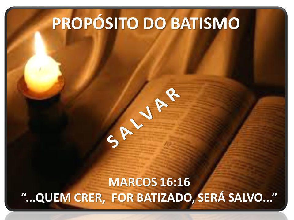 PROPÓSITO DO BATISMO S A L V A R MARCOS 16:16...QUEM CRER, FOR BATIZADO, SERÁ SALVO...