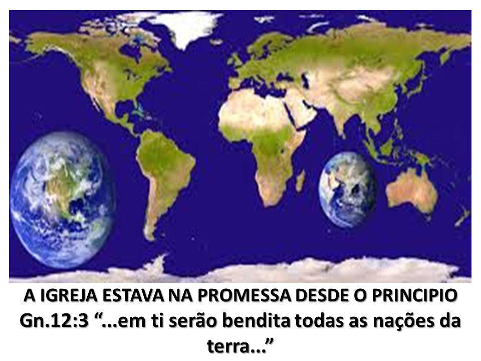 A IGREJA ESTAVA NA PROMESSA DESDE O PRINCIPIO Gn.12:3...em ti serão bendita todas as nações da terra...