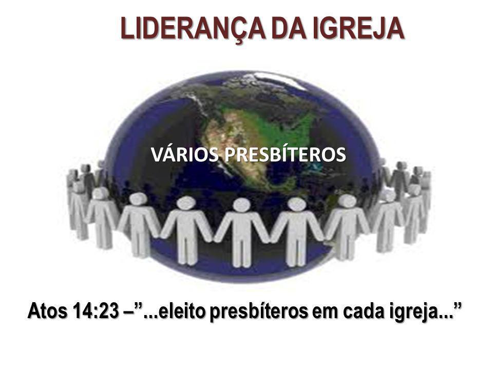 LIDERANÇA DA IGREJA Atos 14:23 –...eleito presbíteros em cada igreja... VÁRIOS PRESBÍTEROS
