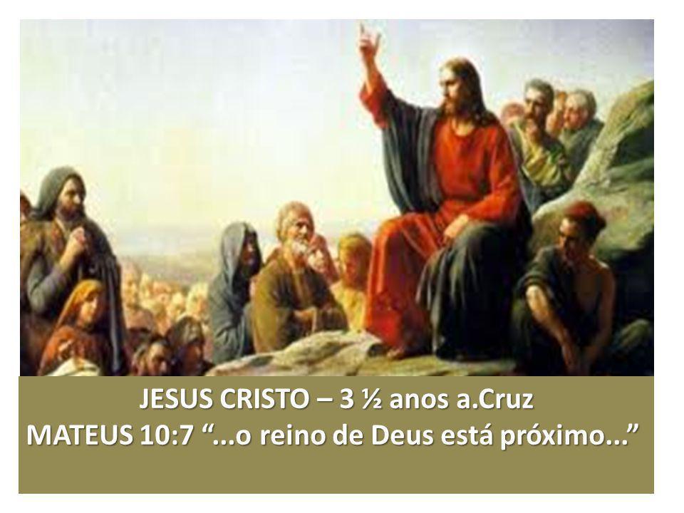 JESUS CRISTO – 3 ½ anos a.Cruz MATEUS 10:7...o reino de Deus está próximo...