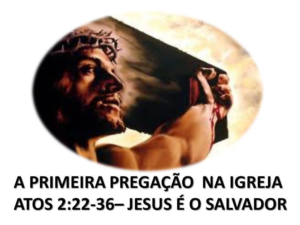 A PRIMEIRA PREGAÇÃO NA IGREJA ATOS 2:22-36– JESUS É O SALVADOR