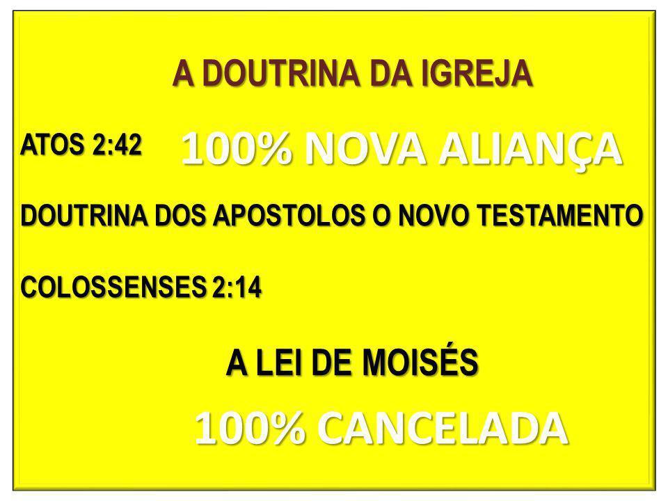 A DOUTRINA DA IGREJA ATOS 2:42 DOUTRINA DOS APOSTOLOS O NOVO TESTAMENTO COLOSSENSES 2:14 A LEI DE MOISÉS 100% NOVA ALIANÇA 100% CANCELADA 100% CANCELADA