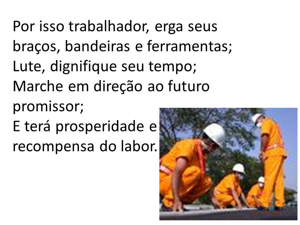 Por isso trabalhador, erga seus braços, bandeiras e ferramentas; Lute, dignifique seu tempo; Marche em direção ao futuro promissor; E terá prosperidade e recompensa do labor.