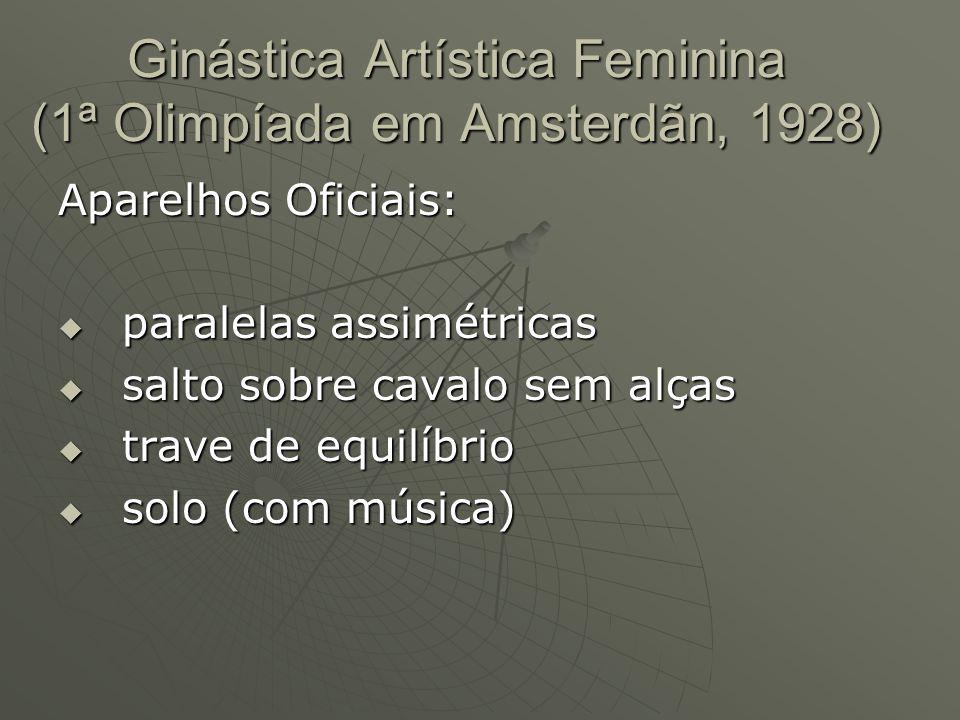 Ginástica Artística Feminina (1ª Olimpíada em Amsterdãn, 1928) Aparelhos Oficiais: paralelas assimétricas paralelas assimétricas salto sobre cavalo sem alças salto sobre cavalo sem alças trave de equilíbrio trave de equilíbrio solo (com música) solo (com música)