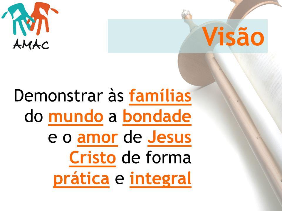 Demonstrar às famílias do mundo a bondade e o amor de Jesus Cristo de forma prática e integral Visão