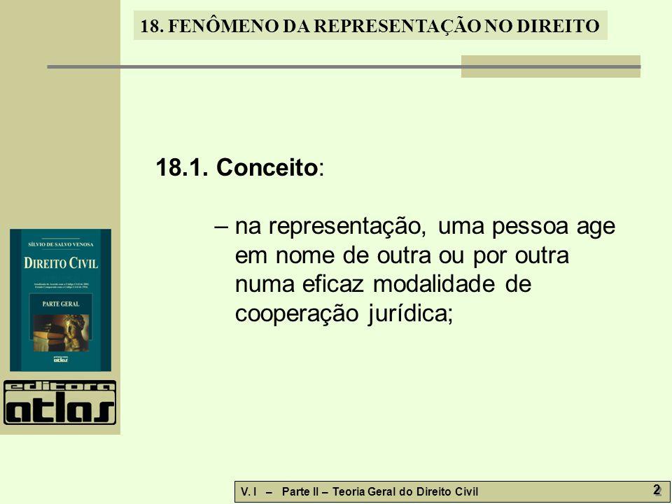 18. FENÔMENO DA REPRESENTAÇÃO NO DIREITO V. I – Parte II – Teoria Geral do Direito Civil 2 2 18.1. Conceito: – na representação, uma pessoa age em nom