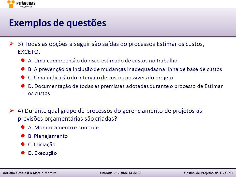 Adriano Graziosi & Márcio MoreiraUnidade 06 - slide 14 de 33Gestão de Projetos de TI - GPTI Exemplos de questões 3) Todas as opções a seguir são saídas do processos Estimar os custos, EXCETO: A.