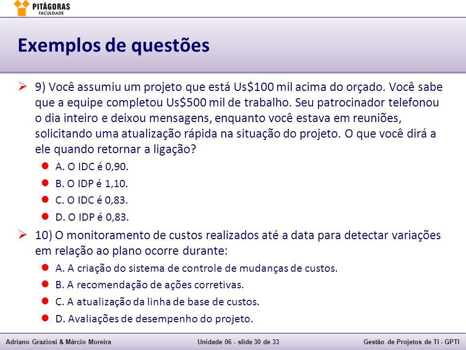 Adriano Graziosi & Márcio MoreiraUnidade 06 - slide 30 de 33Gestão de Projetos de TI - GPTI Exemplos de questões 9) Você assumiu um projeto que está Us$100 mil acima do orçado.