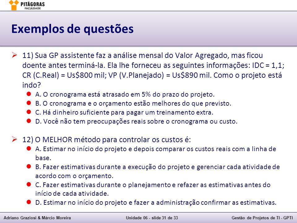 Adriano Graziosi & Márcio MoreiraUnidade 06 - slide 31 de 33Gestão de Projetos de TI - GPTI Exemplos de questões 11) Sua GP assistente faz a análise mensal do Valor Agregado, mas ficou doente antes terminá-la.