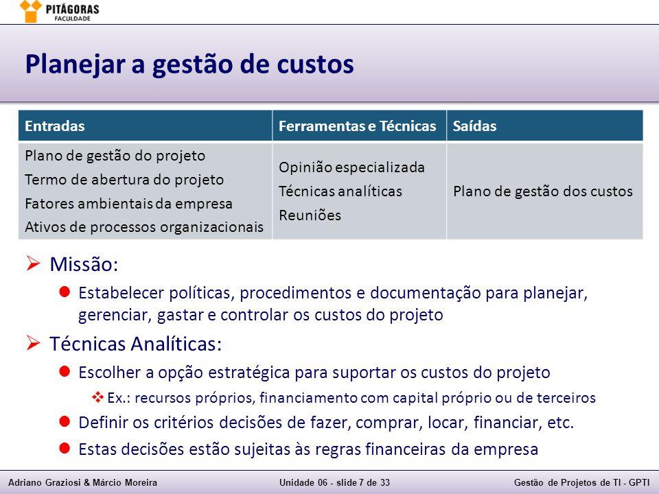 Adriano Graziosi & Márcio MoreiraUnidade 06 - slide 28 de 33Gestão de Projetos de TI - GPTI Exemplo de previsões Numa determinada Data de Status temos: ONT:10.000VP:5.500VA:5.000CR:6.000 IDP= VA / VP = 5.000 / 5.500 = 0,91 IDC= VA / CR = 5.000 / 6.000 = 0,83 Estimativas de custos no término do projeto: ENTo= CR + (ONT - VA) = 6.000 + (10.000 – 5.000)= 11.000,00 ENTr= ONT / IDC = 10.000 / 0,83= 12.048,19 ENTp= CR + [(ONT - VA) / (IDP x IDC)] = 6.000 + [(10.000 – 5.000) / (0,91 x 0,83)]= 12.619,89 Índice de Desempenho para Terminar (IDPT): IDPT (ONT)= (ONT – VA) / (ONT – CR) = (10.000 – 5.000) / (10.000 – 6.000)= 1,25 IDPT (ENT)= (ONT – VA) / (ENT – CR) = (10.000 – 5.000) / (12.048,19 – 6.000)= 0,83
