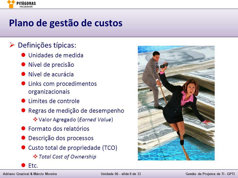 Adriano Graziosi & Márcio MoreiraUnidade 06 - slide 8 de 33Gestão de Projetos de TI - GPTI Plano de gestão de custos Definições típicas: Unidades de medida Nível de precisão Nível de acurácia Links com procedimentos organizacionais Limites de controle Regras de medição de desempenho Valor Agregado (Earned Value) Formato dos relatórios Descrição dos processos Custo total de propriedade (TCO) Total Cost of Ownership Etc.