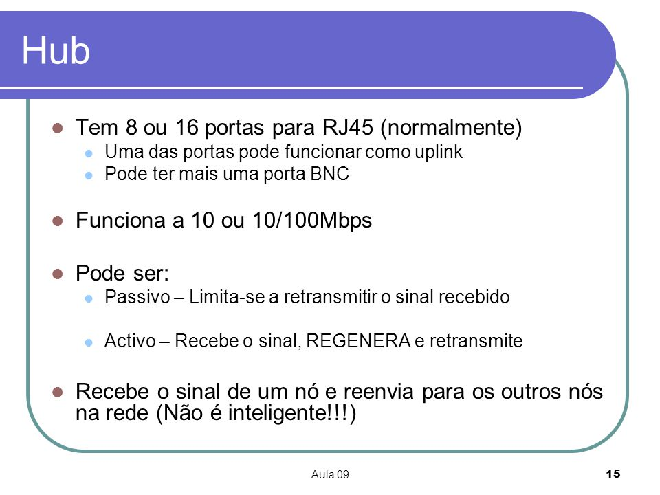 Aula 0915 Hub Tem 8 ou 16 portas para RJ45 (normalmente) Uma das portas pode funcionar como uplink Pode ter mais uma porta BNC Funciona a 10 ou 10/100