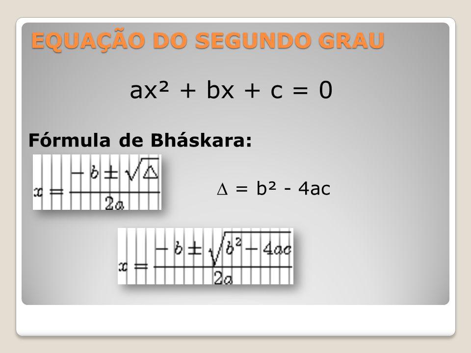 EQUAÇÃO DO SEGUNDO GRAU ax² + bx + c = 0 Fórmula de Bháskara: = b² - 4ac