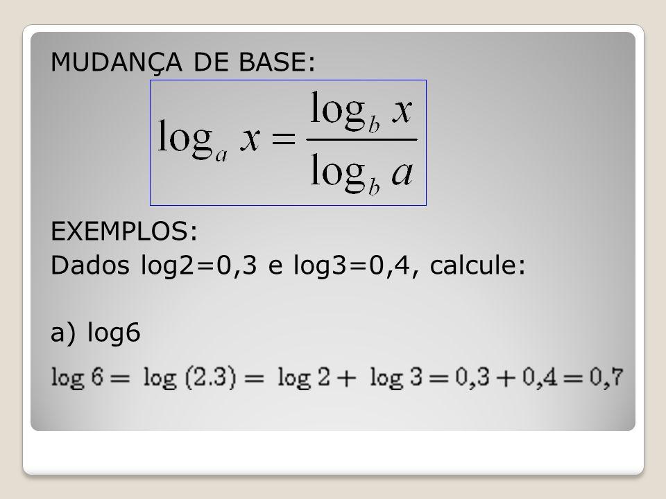 MUDANÇA DE BASE: EXEMPLOS: Dados log2=0,3 e log3=0,4, calcule: a) log6