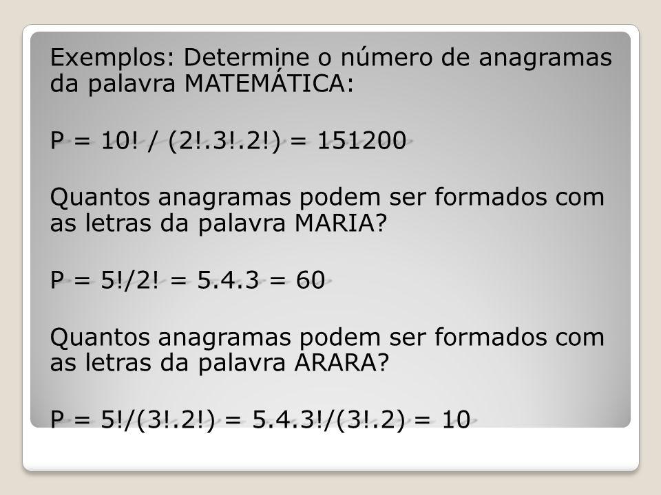 Exemplos: Determine o número de anagramas da palavra MATEMÁTICA: P = 10! / (2!.3!.2!) = 151200 Quantos anagramas podem ser formados com as letras da p
