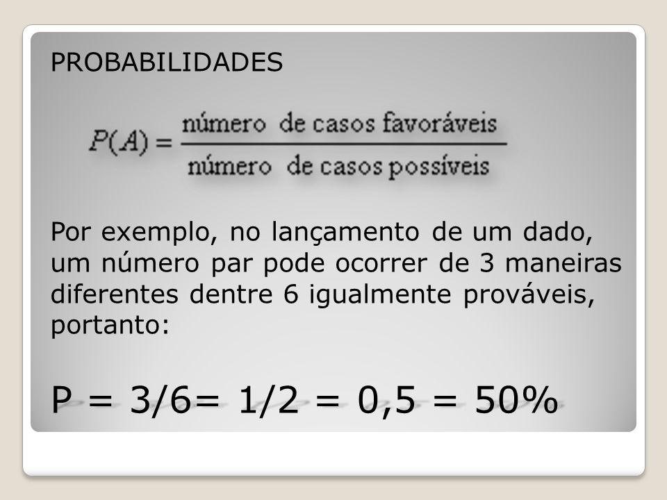 PROBABILIDADES Por exemplo, no lançamento de um dado, um número par pode ocorrer de 3 maneiras diferentes dentre 6 igualmente prováveis, portanto: P =