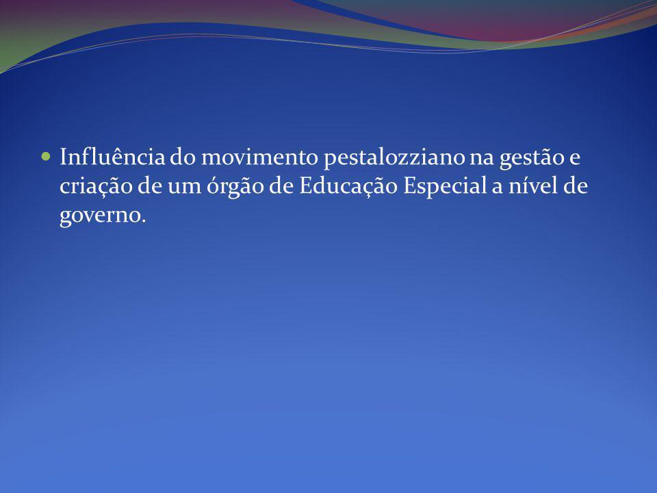 Influência do movimento pestalozziano na gestão e criação de um órgão de Educação Especial a nível de governo.