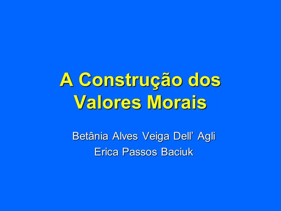 A Construção dos Valores Morais Betânia Alves Veiga Dell Agli Erica Passos Baciuk