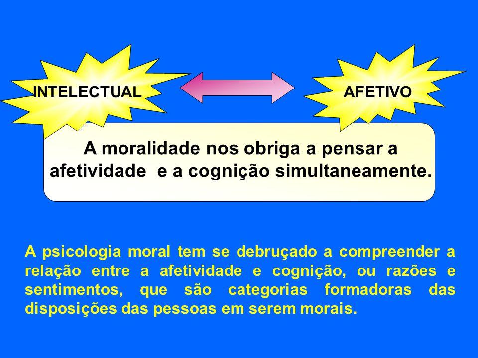 INTELECTUALAFETIVO A moralidade nos obriga a pensar a afetividade e a cognição simultaneamente. A psicologia moral tem se debruçado a compreender a re