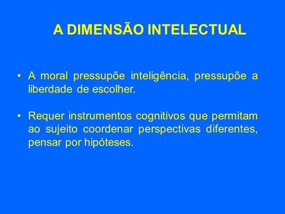 A moral pressupõe inteligência, pressupõe a liberdade de escolher. Requer instrumentos cognitivos que permitam ao sujeito coordenar perspectivas difer