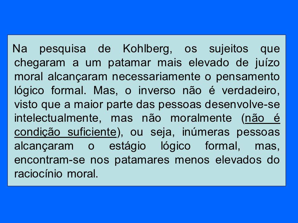 Na pesquisa de Kohlberg, os sujeitos que chegaram a um patamar mais elevado de juízo moral alcançaram necessariamente o pensamento lógico formal. Mas,