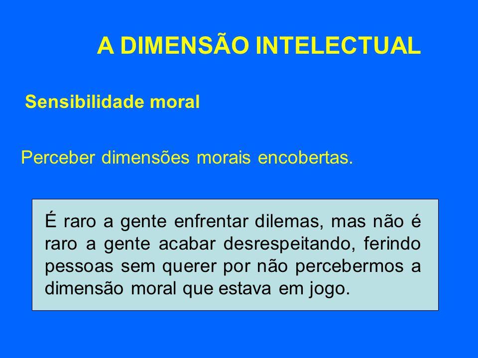 A DIMENSÃO INTELECTUAL Perceber dimensões morais encobertas. Sensibilidade moral É raro a gente enfrentar dilemas, mas não é raro a gente acabar desre