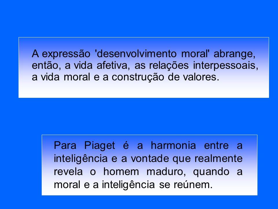 A expressão 'desenvolvimento moral' abrange, então, a vida afetiva, as relações interpessoais, a vida moral e a construção de valores. Para Piaget é a