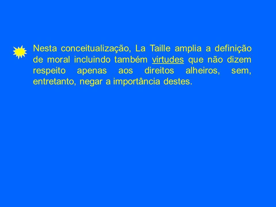 Nesta conceitualização, La Taille amplia a definição de moral incluindo também virtudes que não dizem respeito apenas aos direitos alheiros, sem, entr