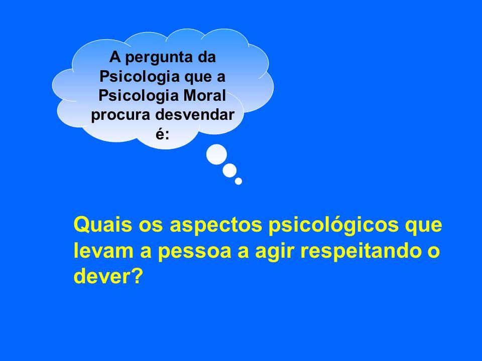 A pergunta da Psicologia que a Psicologia Moral procura desvendar é: Quais os aspectos psicológicos que levam a pessoa a agir respeitando o dever?